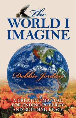 The World I Imagine A Creative Manual for Ending Poverty and Building Peace by Debbie Jordan