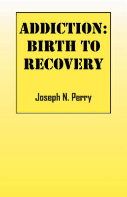 Addiction Birth to Recovery by Joseph N Perry