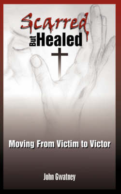 Scarred But Healed Moving from Victim to Victor by John Gwatney