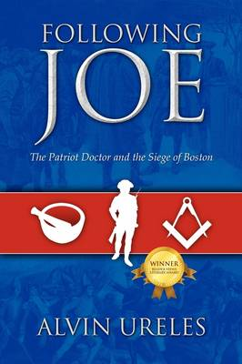 Following Joe The Patriot Doctor and the Siege of Boston by Alvin Ureles