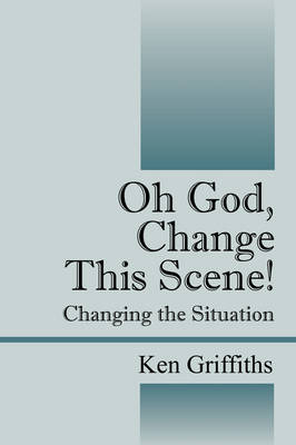 Oh God, Change This Scene! Changing the Situation by Reverend Ken Griffiths