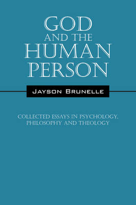 God and the Human Person Collected Essays in Psychology, Philosophy and Theology by Jayson Brunelle