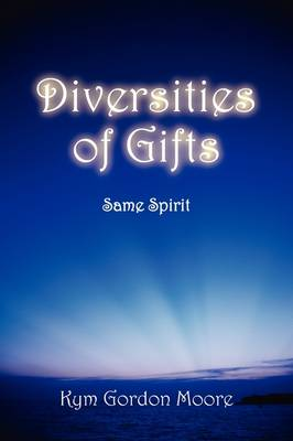 Diversities of Gifts Same Spirit by Kym Gordon Moore