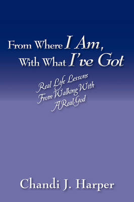 From Where I Am, with What I've Got Real Life Lessons from Walking with a Real God by Chandi J Harper