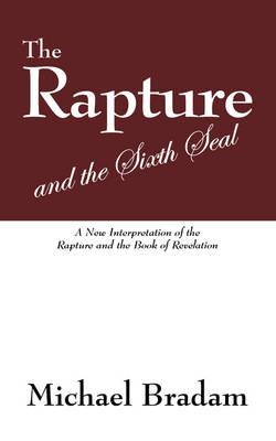 The Rapture and the Sixth Seal A New Interpretation of the Rapture and the Book of Revelation by Michael Bradam