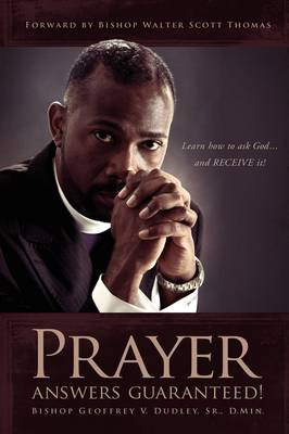 Prayer Answers Guaranteed! Learn How to Ask God ...and Receive It! by Bishop Geoffrey V Dudley Sr D Min