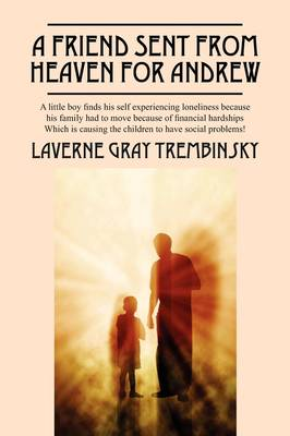 A Friend Sent from Heaven for Andrew A Little Boy Finds His Self Experencing Loneliness Because His Family Had to Move Because of Financial Hardships Which Is Causing the Children to Have Social Probl by Laverne Gray Trembinsky