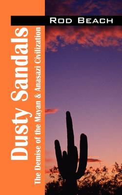 Dusty Sandals The Demise of the Mayan & Anasazi Civilization by Rod Beach