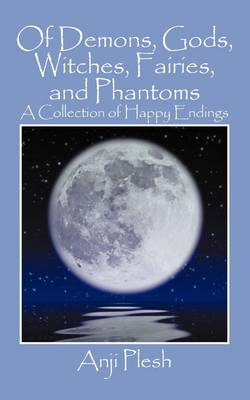 Of Demons, Gods, Witches, Fairies, and Phantoms A Collection of Happy Endings by Anji Plesh