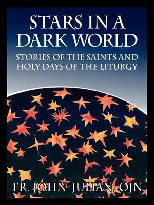 Stars in a Dark World Stories of the Saints and Holy Days of the Liturgy by Fr John Julian Ojn