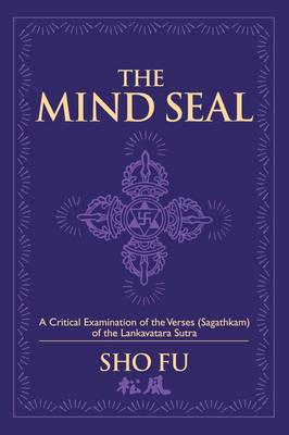 The Mind Seal A Critical Examination of the Verses (Sagathakam) of the Lankatavara Sutra by Sho Fu