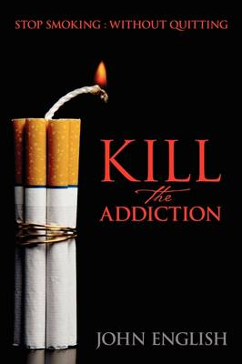 Kill the Addiction Stop Smoking: Without Quitting by Director John (Bill Graham Centre for Contemporary International History) English