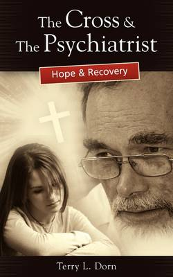 The Cross and the Psychiatrist Hope & Recovery by Terry L Dorn
