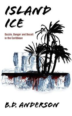Island Ice Dazzle, Danger and Deceit in the Caribbean by B D Anderson