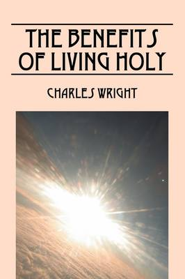 The Benefits of Living Holy by Charles Wright