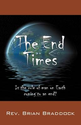 The End Times Is the Rule of Man on Earth Coming to an End? by Rev Brian Braddock