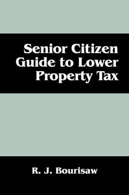 Senior Citizen Guide to Lower Property Tax by R J Bourisaw