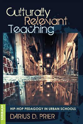 Culturally Relevant Teaching Hip-Hop Pedagogy in Urban Schools by Darius D. Prier
