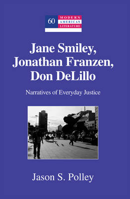 Jane Smiley, Jonathan Franzen, Don DeLillo Narratives of Everyday Justice by Jason S. Polley