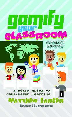 Gamify Your Classroom A Field Guide to Game-Based Learning - Revised edition by Matthew Farber