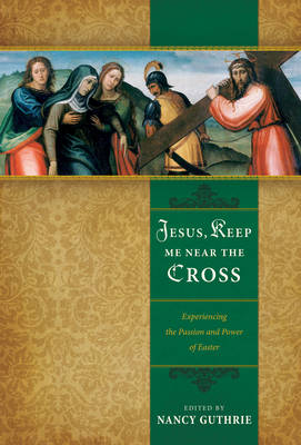 Jesus, Keep Me Near the Cross Experiencing the Passion and Power of Easter by John Piper, Timothy Keller, Jonathan Edwards
