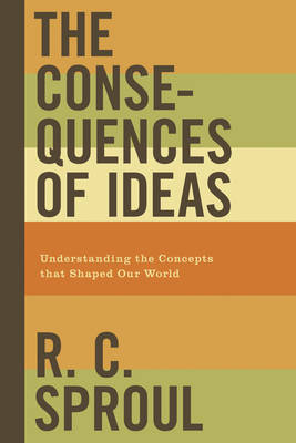 The Consequences of Ideas Understanding the Concepts that Shaped Our World by R. C. Sproul