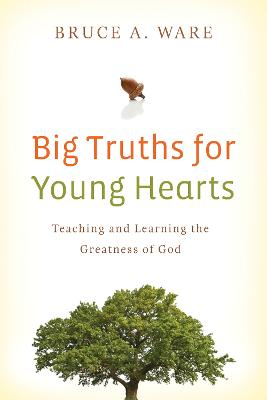 Big Truths for Young Hearts Teaching and Learning the Greatness of God by Bruce A. Ware