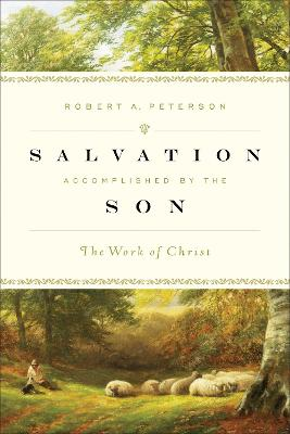 Salvation Accomplished by the Son The Work of Christ by Robert A. Peterson