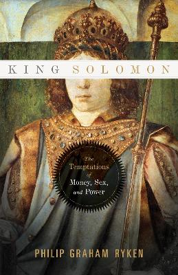 King Solomon The Temptations of Money, Sex, and Power by Philip Graham Ryken