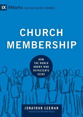 Church Membership How the World Knows Who Represents Jesus by Jonathan Leeman, Michael S. Horton