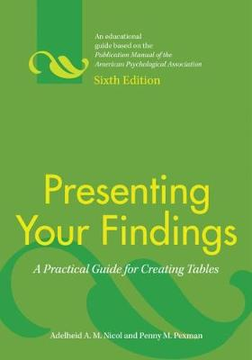 Presenting Your Findings A Practical Guide for Creating Tables by Adelheid A. M. Nicol, Penny M. Pexman