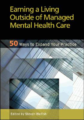 Earning a Living Outside of Managed Mental Health Care 50 Ways to Expand Your Practice by Steven Walfish
