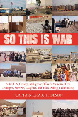 So This is War A 3rd U.S. Cavalry Intelligence Officer's Memoirs of the Triumphs, Sorrows, Laughter, and Tears During a Year in Iraq by Captain Craig, T. Olson