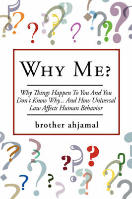 Why Me? Why Things Happen To You And You Don't Know Why... And (How Universal Law' Affects 'Human Behavior ) by brother ahjamal