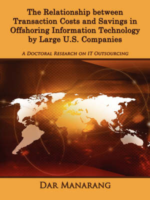 The Relationship Between Transaction Costs and Savings in Offshoring Information Technology by Large U.S. Companies A Doctoral Research on IT Outsourcing by Dar Manarang