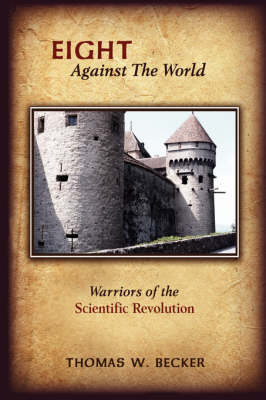 Eight Against The World Warriors of the Scientific Revolution by Thomas W. Becker