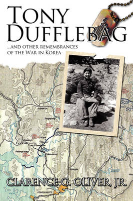 TONY DUFFLEBAG ...and Other Remembrances of the War in Korea A Soldier's Story by Clarence G. Oliver Jr.