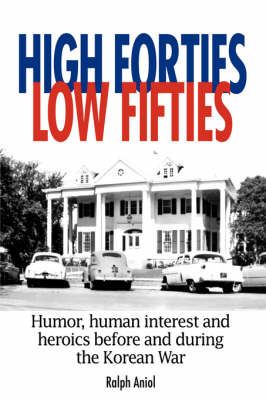 High Forties Low Fifties Humor, Human Interest and Heroics Before and During the Korean War by Ralph Aniol