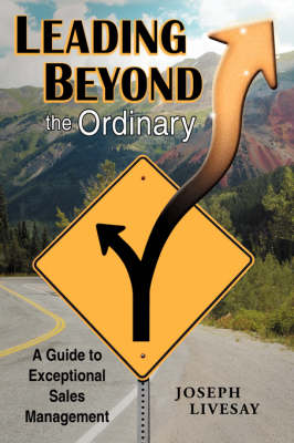Leading Beyond the Ordinary A Guide to Exceptional Sales Management by Joseph Livesay