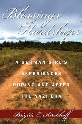 Blessings and Hardships A German Girl's Experiences During and After the Nazi Era by Brigitte E. Kirchhoff