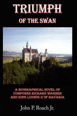Triumph Of The Swan A Biographical Novel of Composer Richard Wagner and King Ludwig II of Bavaria by John P. Roach Jr.