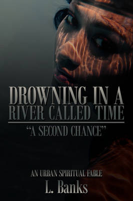 Drowning in a River Called Time A Second Chance - An Urban Spiritual Fable by L. Banks
