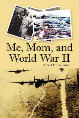 Me, Mom, and World War II by Albert F. Pishioneri