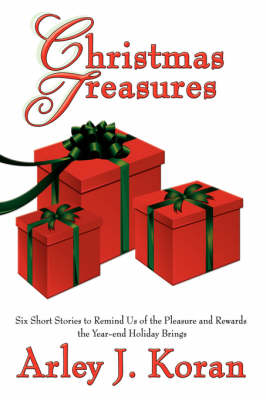 Christmas Treasures Six Short Stories to Remind Us of the Pleasures and Rewards the Yearend Holidays Bring by Arley J. Koran