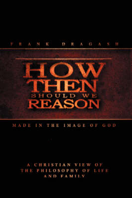 How Then Should We Reason Made in the Image of God by Frank Dragash