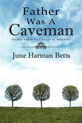 Father Was A Caveman The First Book in The Echoes in My Mind Series by June Harman Betts
