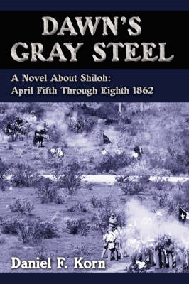 Dawn's Gray Steel A Novel About Shiloh: April Fifth Through Eighth 1862 by Daniel F. Korn