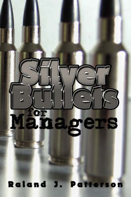 Silver Bullets for Managers by Raland J. Patterson