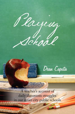 Playing School A Teacher's Account of Daily Classroom Struggles in Our Inner City Public Schools by Dean Caputa