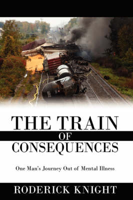 The Train of Consequences One Man's Journey Out of Mental Illness by Roderick Knight